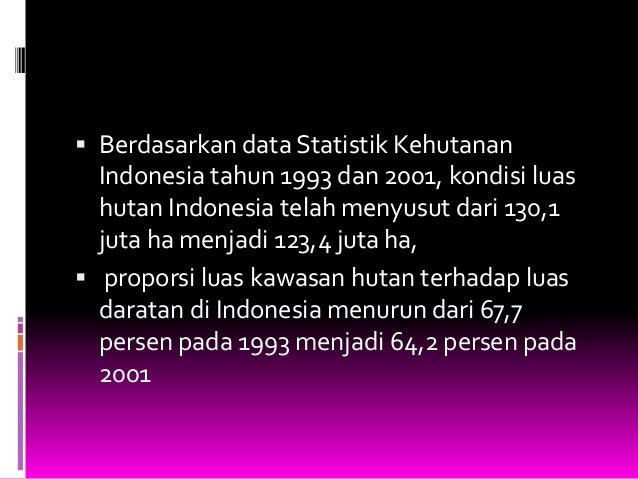  Berdasarkan data Statistik Kehutanan  Indonesia tahun 1993 dan 2001, kondisi luas hutan Indonesia telah menyusut dari 13...