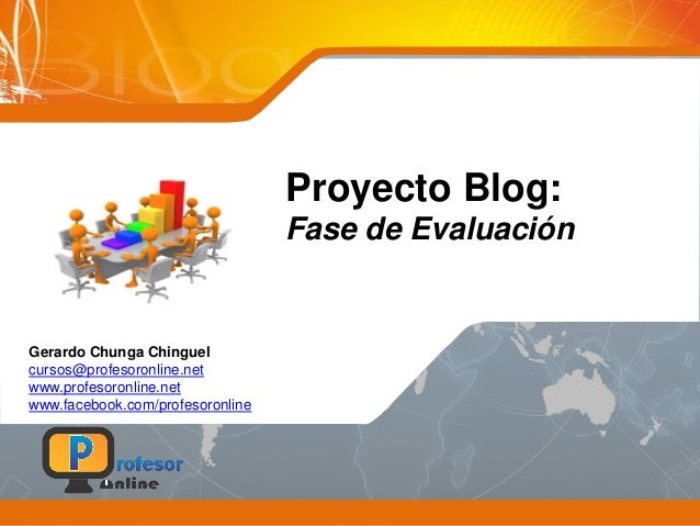 Proyecto Blog: Fase de Evaluación Gerardo Chunga Chinguel cursos@profesoronline.net www.profesoronline.net www.facebook.co...