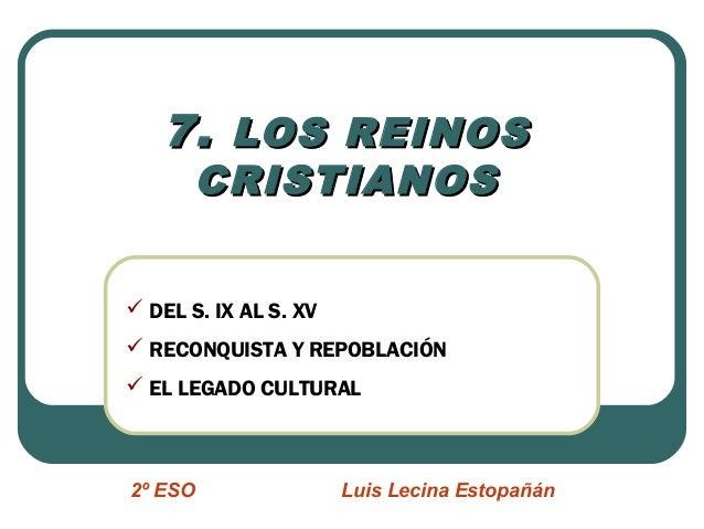 7.7. LOS REINOSLOS REINOS CRISTIANOSCRISTIANOS 2º ESO Luis Lecina Estopañán  DEL S. IX AL S. XV  RECONQUISTA Y REPOBLACI...