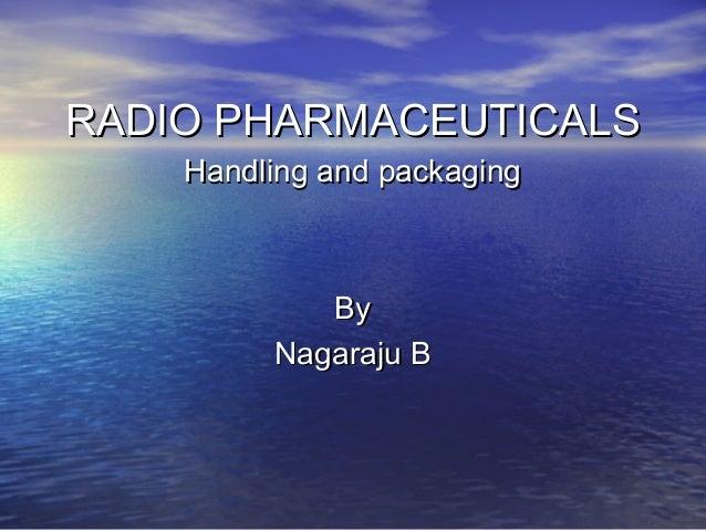 RADIO PHARMACEUTICALSRADIO PHARMACEUTICALS Handling and packagingHandling and packaging ByBy Nagaraju BNagaraju B