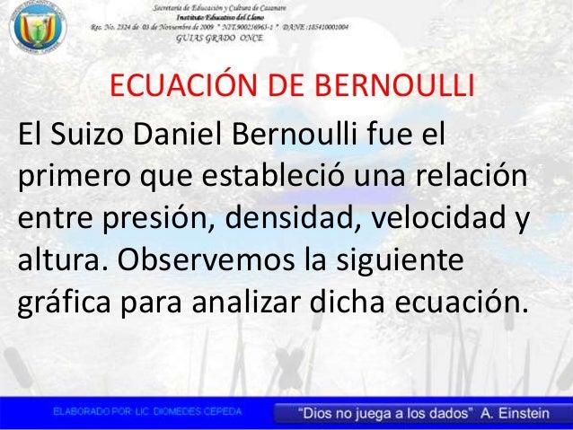 ECUACIÓN DE BERNOULLI El Suizo Daniel Bernoulli fue el primero que estableció una relación entre presión, densidad, veloci...