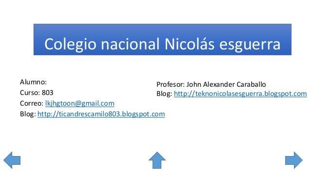 Colegio nacional Nicolás esguerra Alumno: Curso: 803 Correo: lkjhgtoon@gmail.com Blog: http://ticandrescamilo803.blogspot....