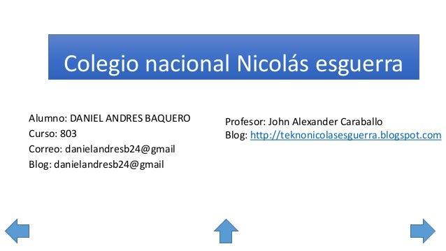 Colegio nacional Nicolás esguerra Alumno: DANIEL ANDRES BAQUERO Curso: 803 Correo: danielandresb24@gmail Blog: danielandre...