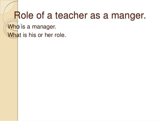 Role of a teacher as a manger. Who is a manager. What is his or her role.
