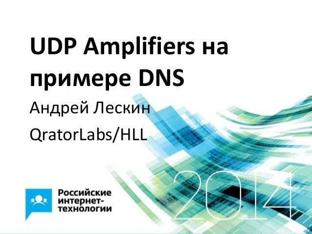 UDP Amplifiers на примере DNS Андрей Лескин QratorLabs/HLL