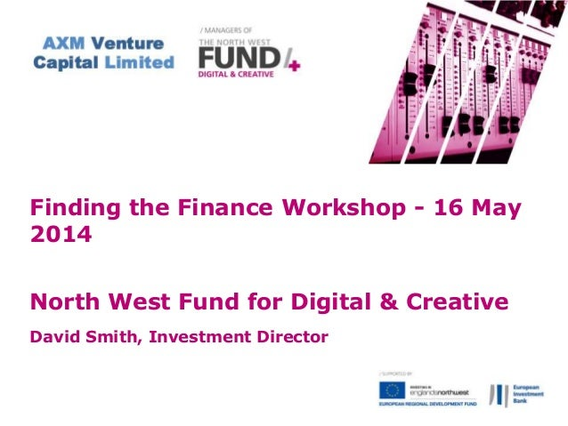 Finding the Finance Workshop - 16 May 2014 North West Fund for Digital & Creative David Smith, Investment Director