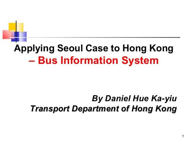 1 Applying Seoul Case to Hong Kong – Bus Information System By Daniel Hue Ka-yiu Transport Department of Hong KongTranspor...