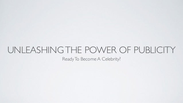 UNLEASHINGTHE POWER OF PUBLICITY ReadyTo Become A Celebrity?