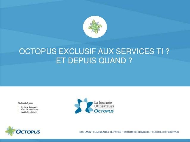 OCTOPUS EXCLUSIF AUX SERVICES TI ? ET DEPUIS QUAND ? DOCUMENT CONFIDENTIEL COPYRIGHT © OCTOPUS-ITSM 2014. TOUS DROITS RÉSE...