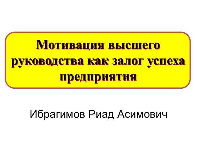 Мотивация высшего руководства как залог успеха предприятия Ибрагимов Риад Асимович