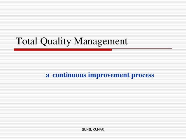 Total Quality Management a continuous improvement process SUNIL KUMAR