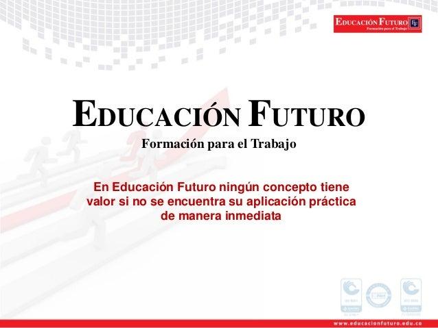 EDUCACIÓN FUTURO Formación para el Trabajo En Educación Futuro ningún concepto tiene valor si no se encuentra su aplicació...
