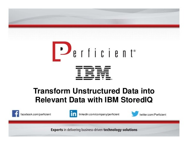 Transform Unstructured Data into Relevant Data with IBM StoredIQ facebook.com/perficient twitter.com/Perficientlinkedin.co...