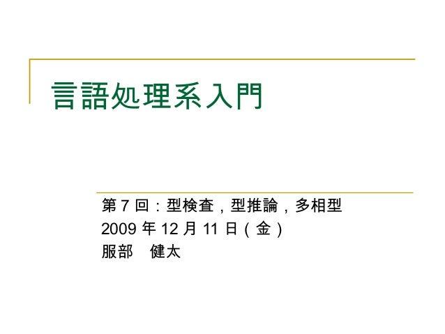 言語処理系入門 第 7 回:型検査,型推論,多相型 2009 年 12 月 11 日(金) 服部 健太
