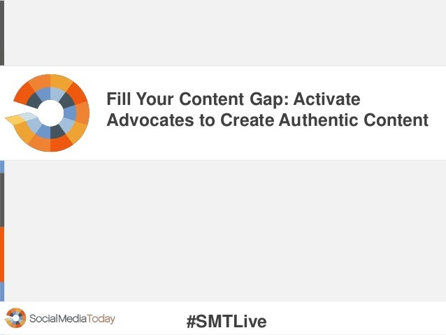 Fill Your Content Gap: Activate Advocates to Create Authentic Content #SMTLive