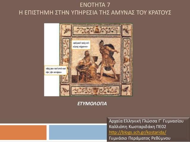 ΕΝΟΤΗΤΑ 7 Η ΕΠΙΣΤΗΜΗ ΣΤΗΝ ΥΠΗΡΕΣΙΑ ΤΗΣ ΑΜΥΝΑΣ ΤΟΥ ΚΡΑΤΟΥΣ Αρχαία Ελληνική Γλώσσα Γ΄ Γυμνασίου Καλλιόπη Κωσταριδάκη ΠΕ02 ht...