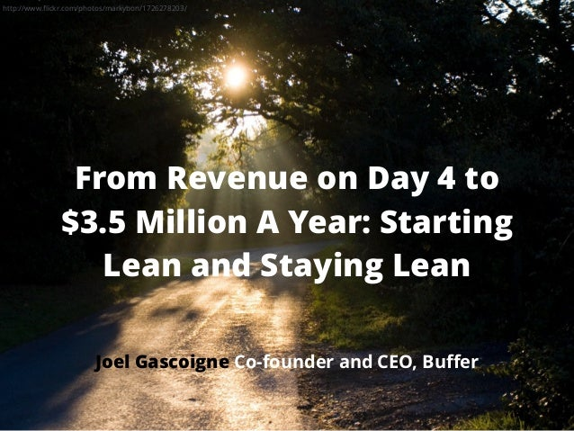 From Revenue on Day 4 to $3.5 Million A Year: Starting Lean and Staying Lean Joel Gascoigne Co-founder and CEO, Buffer http...