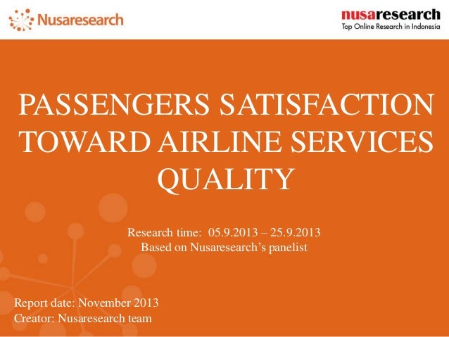 Report date:November 2013  Creator: Nusaresearch team  PASSENGERS SATISFACTION TOWARD AIRLINE SERVICES QUALITY  Research t...
