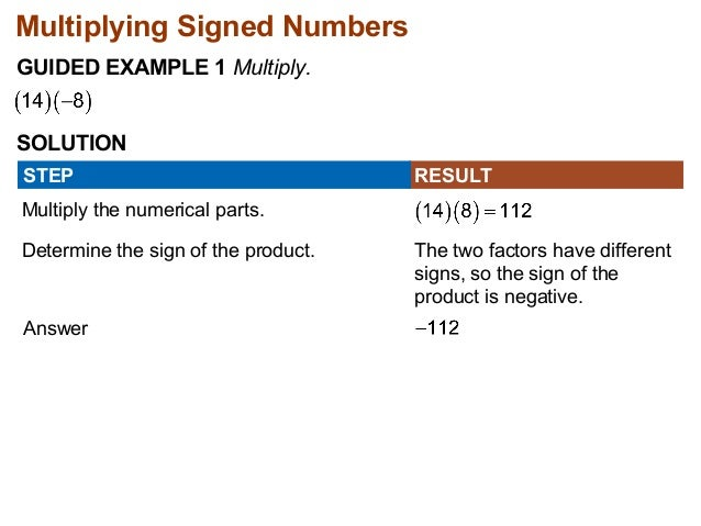 Multiplying Signed Numbers  GUIDED EXAMPLE 1 Multiply.  SOLUTION  STEP RESULT  Multiply the numerical parts.  Determine th...