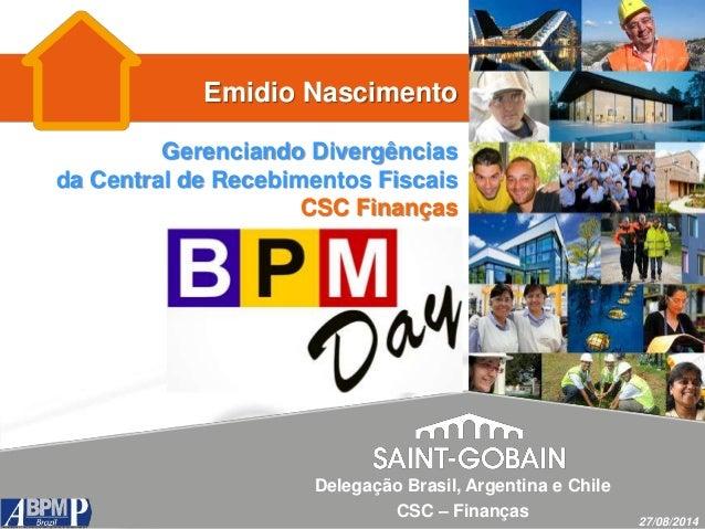 Emidio Nascimento Gerenciando Divergências da Central de Recebimentos Fiscais CSC Finanças 27/08/2014 Delegação Brasil, Ar...