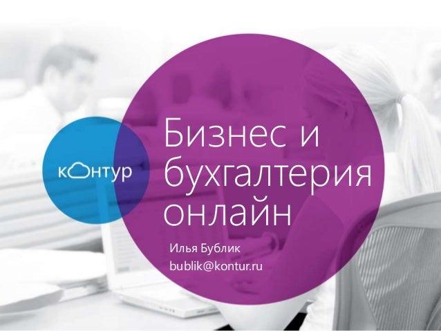 Бизнес и бухгалтерия онлайн Илья Бублик bublik@kontur.ru