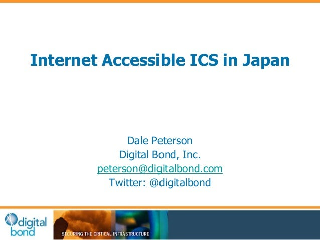 Internet Accessible ICS in Japan  Dale Peterson  Digital Bond, Inc.  peterson@digitalbond.com  Twitter: @digitalbond