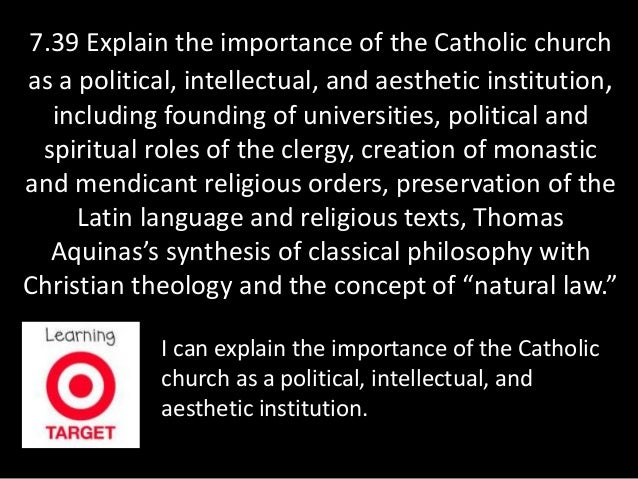 7.39 Explain the importance of the Catholic church  as a political, intellectual, and aesthetic institution,  including fo...
