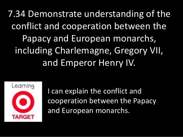 7.34 Demonstrate understanding of the  conflict and cooperation between the  Papacy and European monarchs,  including Char...