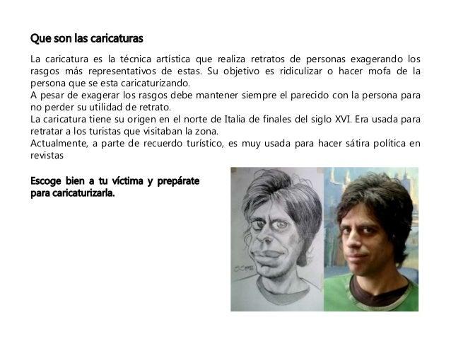 Que son las caricaturas  La caricatura es la técnica artística que realiza retratos de personas exagerando los  rasgos más...