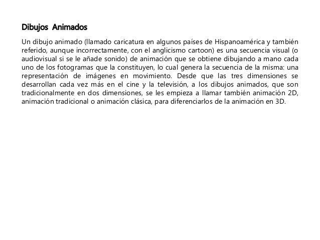 Dibujos Animados  Un dibujo animado (llamado caricatura en algunos países de Hispanoamérica y también  referido, aunque in...