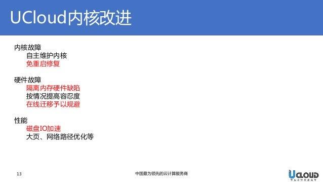 UCloud内核改进  13  中国最为领先的云计算服务商  内核故障 自主维护内核 免重启修复 硬件故障 隔离内存硬件缺陷 按情况提高容忍度 在线迁移予以规避 性能 磁盘IO加速 大页、网络路径优化等