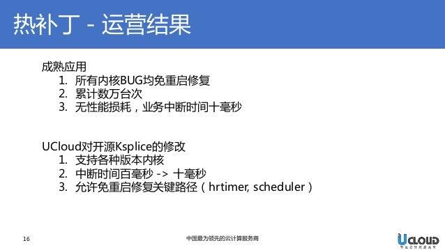 热补丁-运营结果  16  中国最为领先的云计算服务商  成熟应用  1.所有内核BUG均免重启修复  2.累计数万台次  3.无性能损耗,业务中断时间十毫秒 UCloud对开源Ksplice的修改  1.支持各种版本内核  2.中断时间百毫秒...