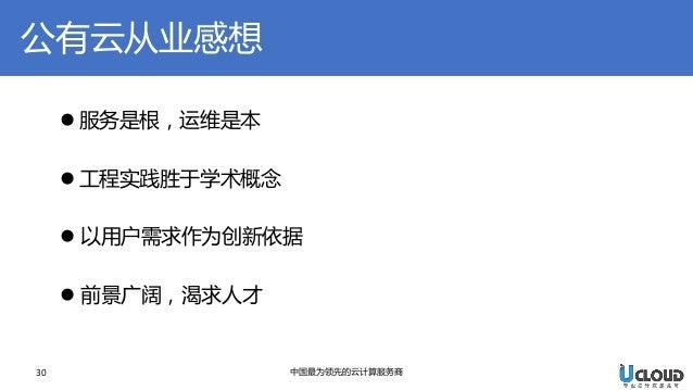 公有云从业感想  30  中国最为领先的云计算服务商  服务是根,运维是本  工程实践胜于学术概念  以用户需求作为创新依据  前景广阔,渴求人才
