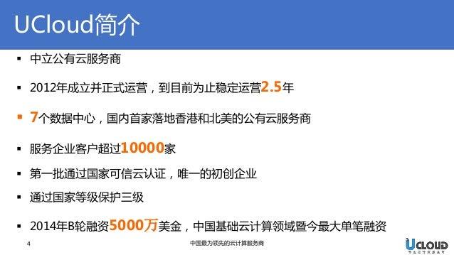 UCloud简介  4  中国最为领先的云计算服务商  中立公有云服务商  2012年成立并正式运营,到目前为止稳定运营2.5年  7个数据中心,国内首家落地香港和北美的公有云服务商  服务企业客户超过10000家  第一批通过国家可...
