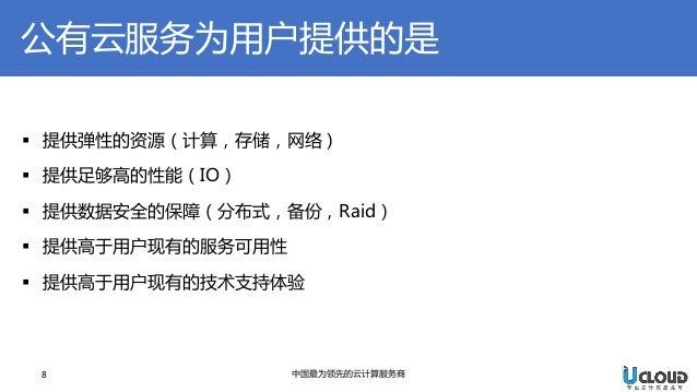 8  中国最为领先的云计算服务商  提供弹性的资源(计算,存储,网络)  提供足够高的性能(IO)  提供数据安全的保障(分布式,备份,Raid)  提供高于用户现有的服务可用性  提供高于用户现有的技术支持体验  公有云服务为用户提...