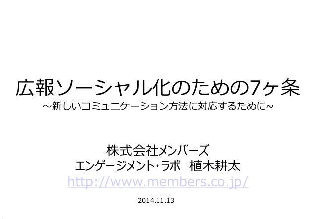 広報ソーシャル化のための7ヶ条 ~新しいコミュニケーション方法に対応するために~  2014.11.13  株式会社メンバーズ  エンゲージメント・ラボ 植木耕太  http://www.members.co.jp/