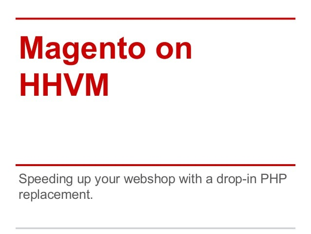 Magento on  HHVM  Speeding up your webshop with a drop-in PHP  replacement.
