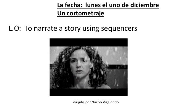 La fecha: lunes el uno de diciembre  Un cortometraje  L.O: To narrate a story using sequencers  dirijido por Nacho Vigalon...