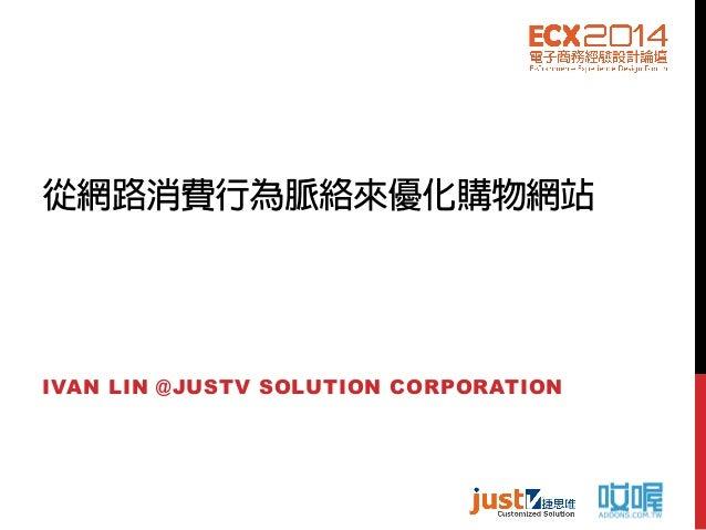從網路消費行為脈絡來優化購物網站 IVAN LIN @JUSTV SOLUTION CORPORATION