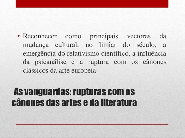 As vanguardas: rupturas com os cânones das artes e da literatura • Reconhecer como principais vectores da mudança cultural...