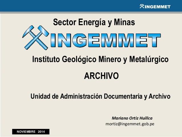 Sector Energía y Minas Instituto Geológico Minero y Metalúrgico ARCHIVO Unidad de Administración Documentaria y Archivo Ma...