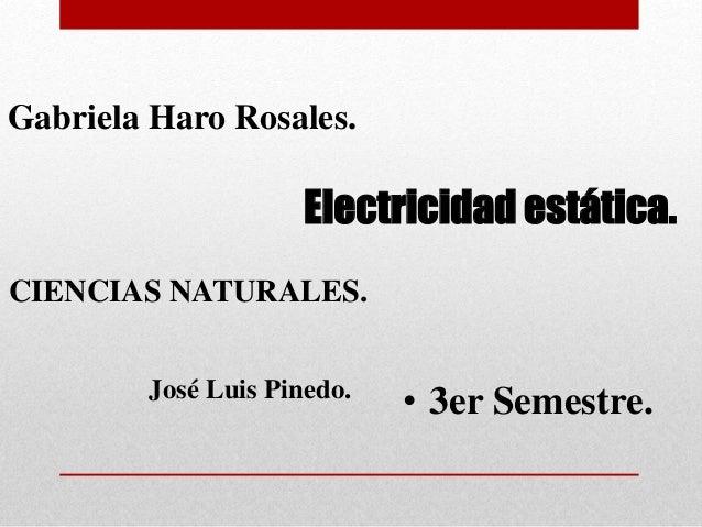 Electricidad estática. • 3er Semestre. Gabriela Haro Rosales. CIENCIAS NATURALES. José Luis Pinedo.