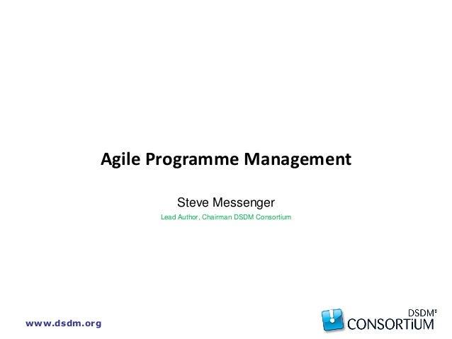 www.dsdm.org Agile Programme Management Steve Messenger Lead Author, Chairman DSDM Consortium
