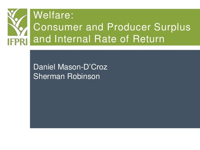 Welfare: Consumer and Producer Surplus and Internal Rate of Return Daniel Mason-D'Croz Sherman Robinson