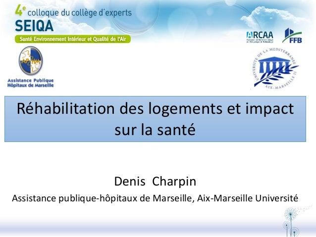 Réhabilitation des logements et impact sur la santé Denis Charpin Assistance publique-hôpitaux de Marseille, Aix-Marseille...