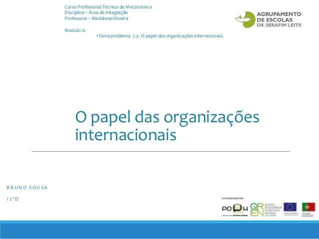O papel das organizações internacionais B R U N O S O U S A 1 2 º D Modulo 6: •Tema problema 7.3- O papel das organizações...
