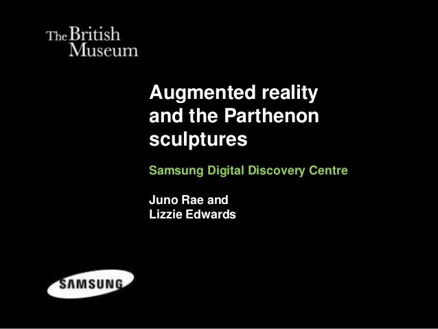 Augmented reality and the Parthenon sculptures Samsung Digital Discovery Centre Juno Rae and Lizzie Edwards