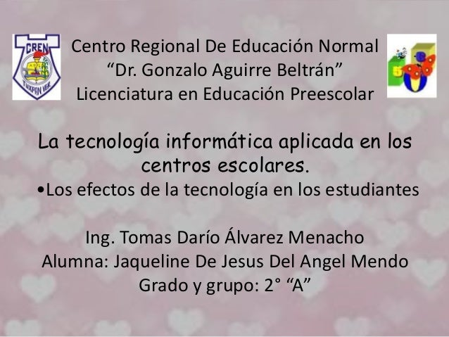 """Centro Regional De Educación Normal """"Dr. Gonzalo Aguirre Beltrán"""" Licenciatura en Educación Preescolar La tecnología infor..."""