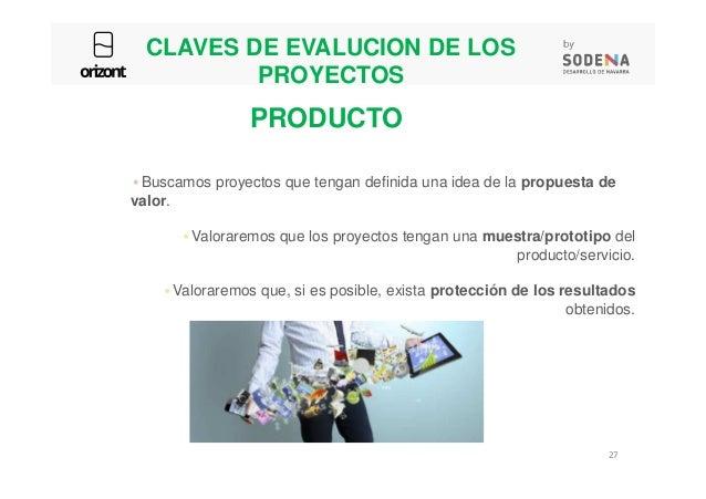 CLAVES DE EVALUCION DE LOS PROYECTOS Buscamos proyectos que tengan definida una idea de la propuesta de valor. Valoraremos...