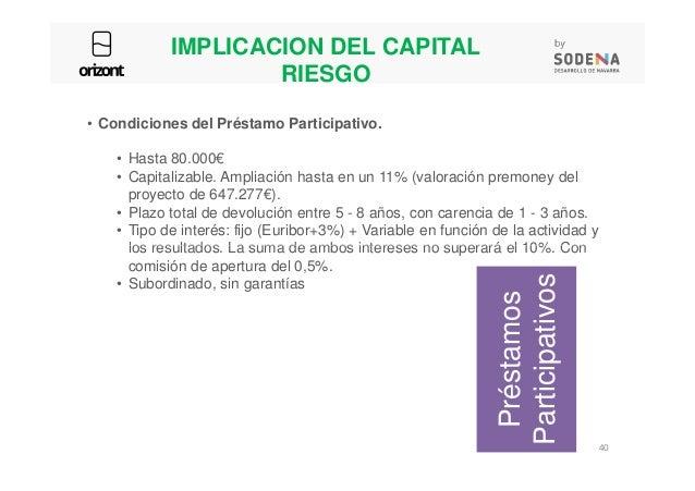 IMPLICACION DEL CAPITAL RIESGO • Condiciones del Préstamo Participativo. • Hasta 80.000€ • Capitalizable. Ampliación hasta...